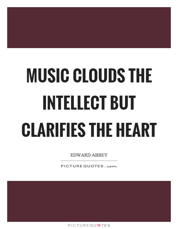 Music clouds the intellect but clarifies the heart Picture Quote #1