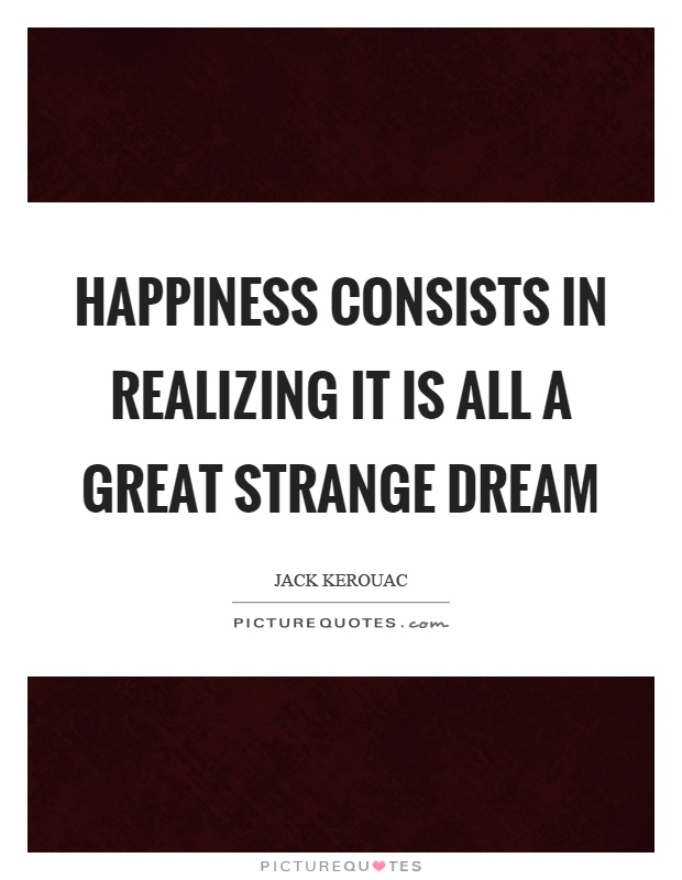 Happiness consists in realizing it is all a great strange dream Picture Quote #1