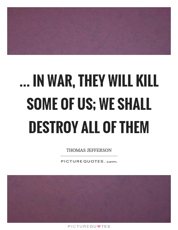 ... in war, they will kill some of us; we shall destroy all of them Picture Quote #1