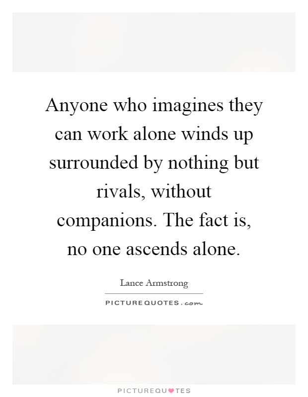 Anyone who imagines they can work alone winds up surrounded by nothing but rivals, without companions. The fact is, no one ascends alone Picture Quote #1