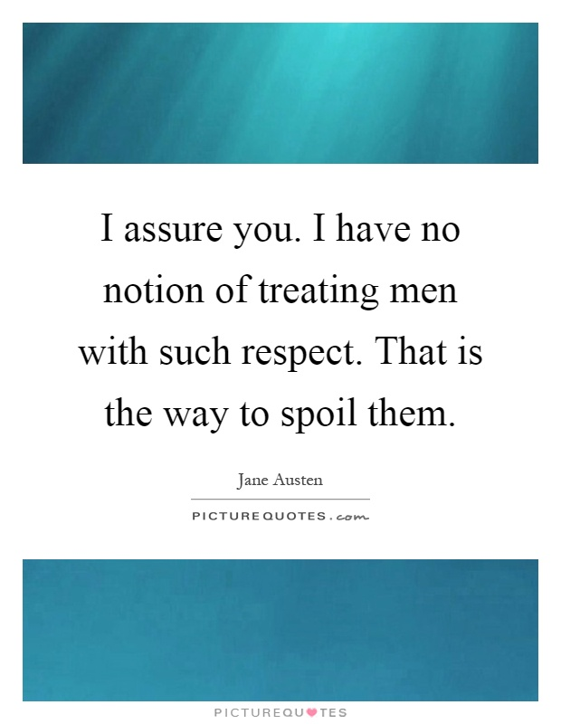 I assure you. I have no notion of treating men with such respect. That is the way to spoil them Picture Quote #1