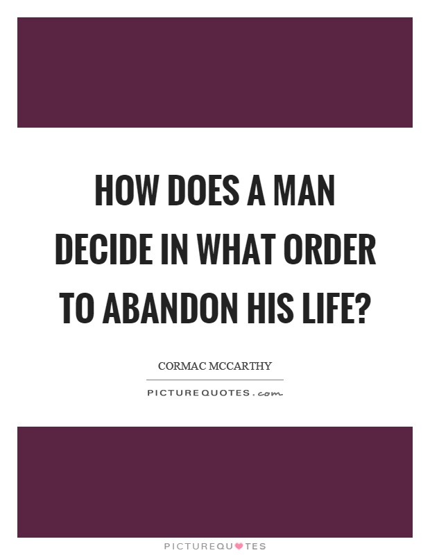 How does a man decide in what order to abandon his life? Picture Quote #1