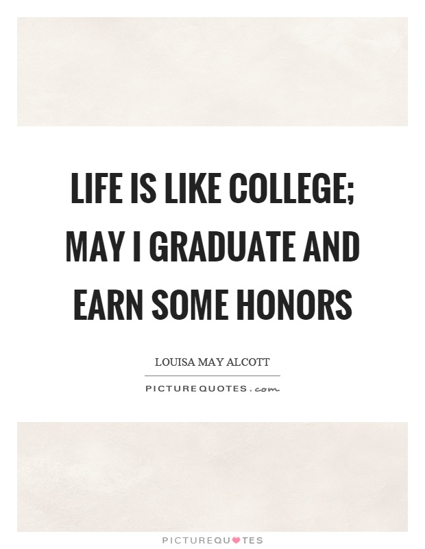 Life is like college; may I graduate and earn some honors Picture Quote #1