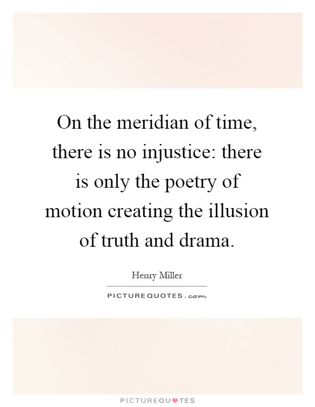 On the meridian of time, there is no injustice: there is only the poetry of motion creating the illusion of truth and drama Picture Quote #1