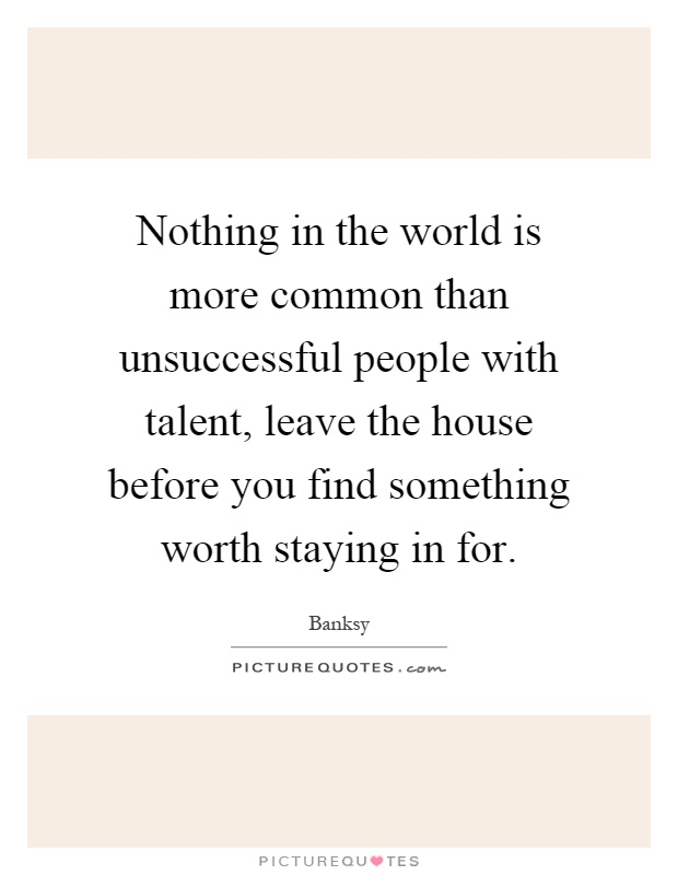 Nothing in the world is more common than unsuccessful people with talent, leave the house before you find something worth staying in for Picture Quote #1