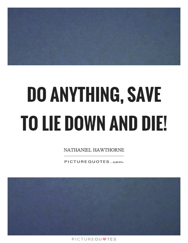 Do anything, save to lie down and die! Picture Quote #1