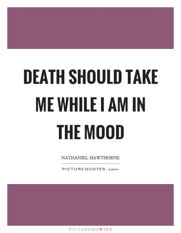 Death should take me while I am in the mood Picture Quote #1