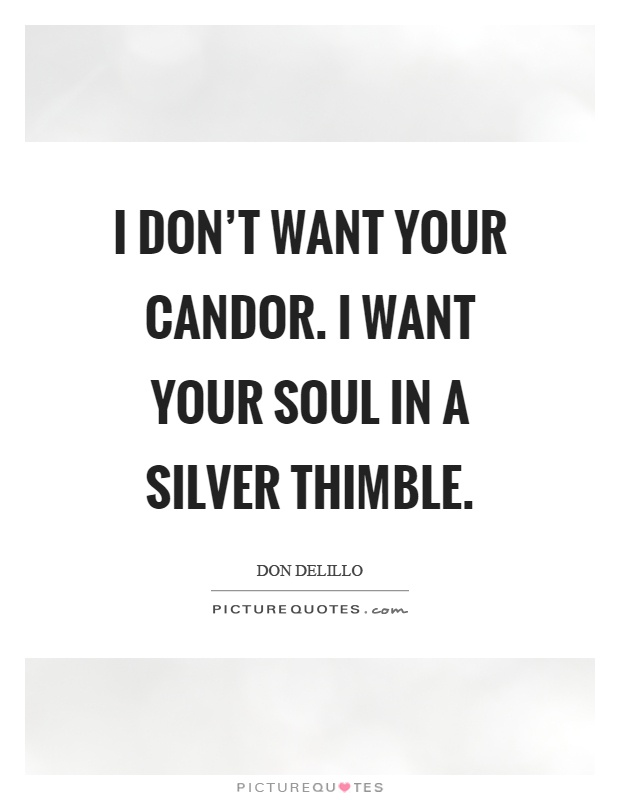 I don't want your candor. I want your soul in a silver thimble Picture Quote #1