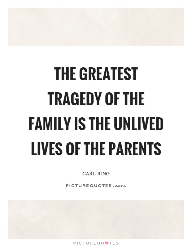 The greatest tragedy of the family is the unlived lives of the parents Picture Quote #1