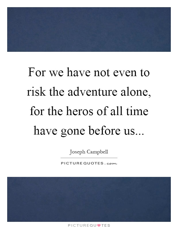 For we have not even to risk the adventure alone, for the heros of all time have gone before us Picture Quote #1