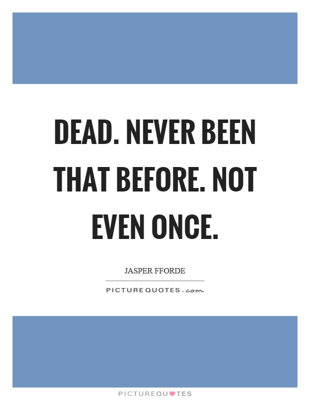 Dead. Never been that before. Not even once Picture Quote #1