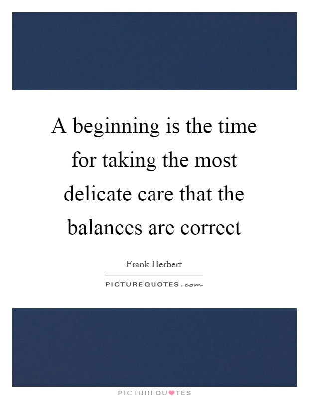A beginning is the time for taking the most delicate care that the balances are correct Picture Quote #1