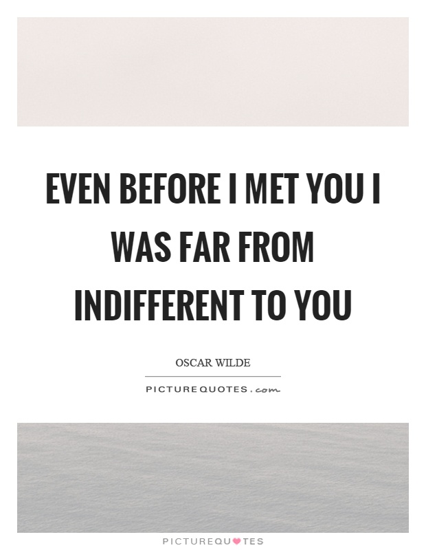 Even before I met you I was far from indifferent to you Picture Quote #1