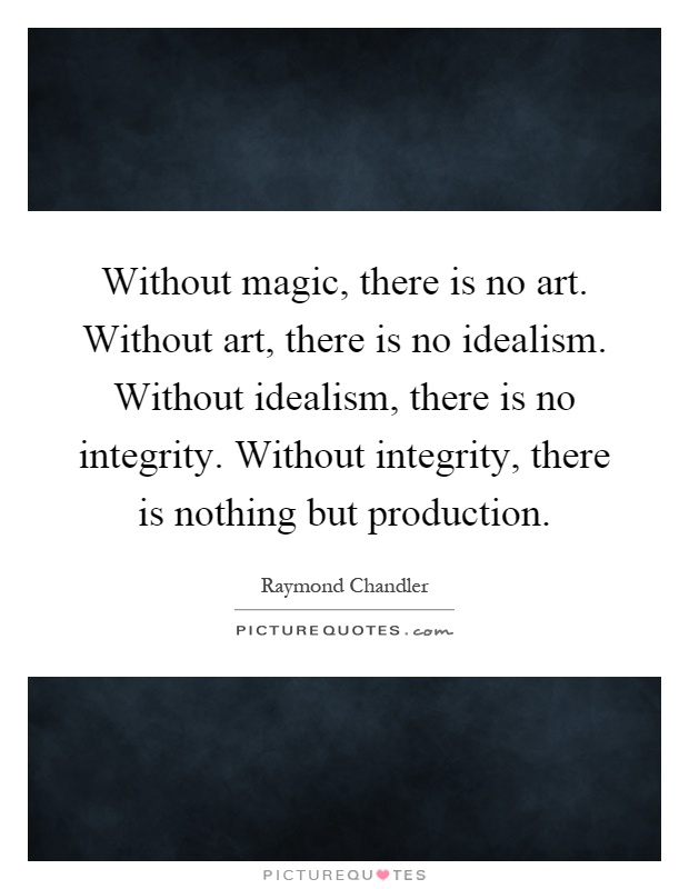 Without magic, there is no art. Without art, there is no idealism. Without idealism, there is no integrity. Without integrity, there is nothing but production Picture Quote #1