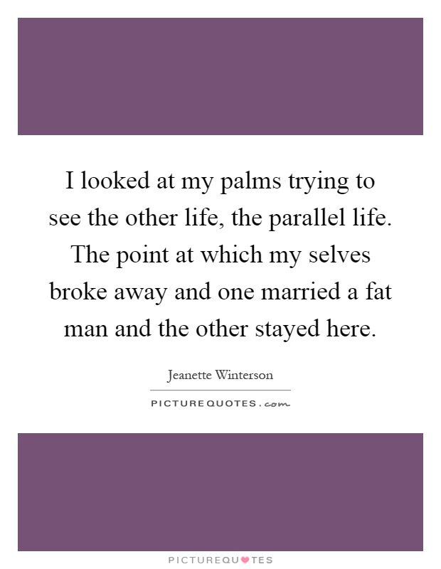 I looked at my palms trying to see the other life, the parallel life. The point at which my selves broke away and one married a fat man and the other stayed here Picture Quote #1
