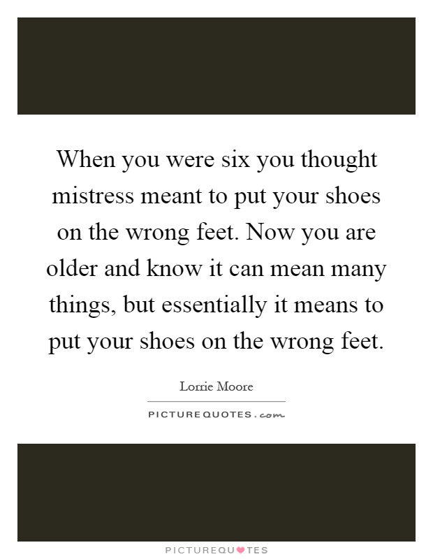 When you were six you thought mistress meant to put your shoes on the wrong feet. Now you are older and know it can mean many things, but essentially it means to put your shoes on the wrong feet Picture Quote #1