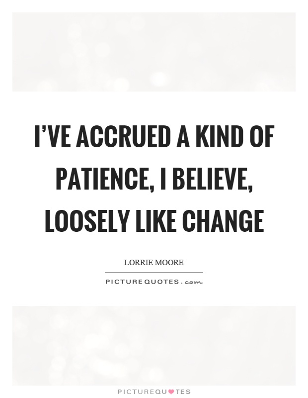 I've accrued a kind of patience, I believe, loosely like change Picture Quote #1