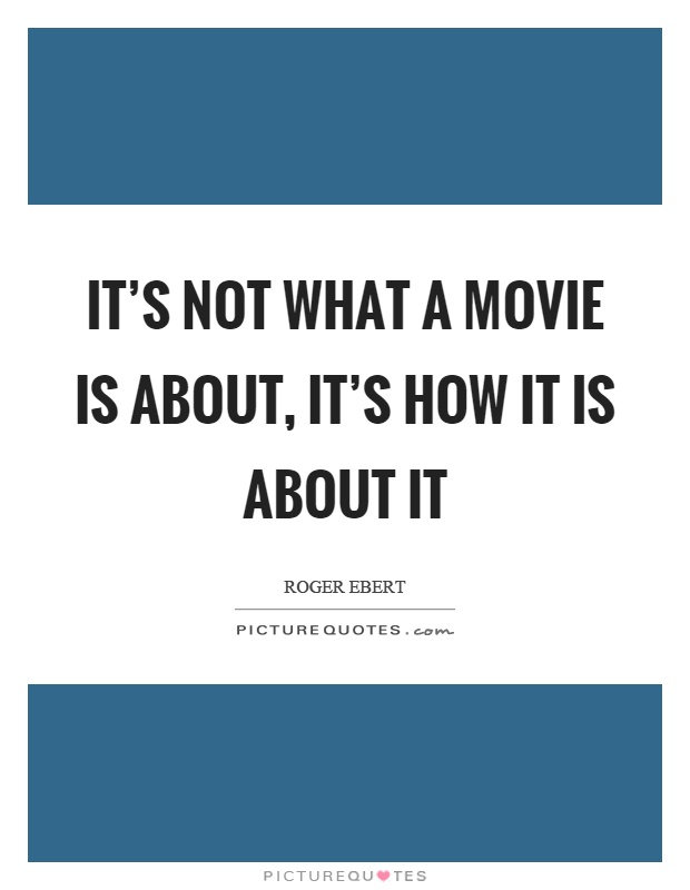It's not what a movie is about, it's how it is about it Picture Quote #1