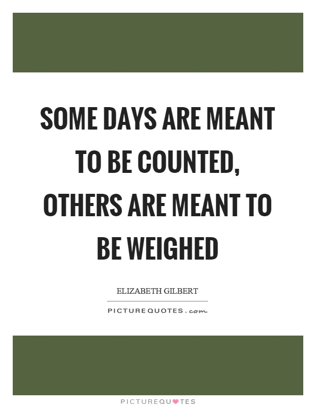Some days are meant to be counted, others are meant to be weighed Picture Quote #1