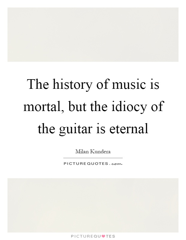 The history of music is mortal, but the idiocy of the guitar is eternal Picture Quote #1