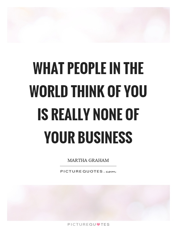 What people in the world think of you is really none of your business Picture Quote #1
