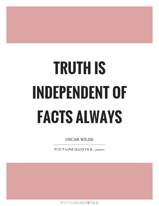 Truth is independent of facts always Picture Quote #1