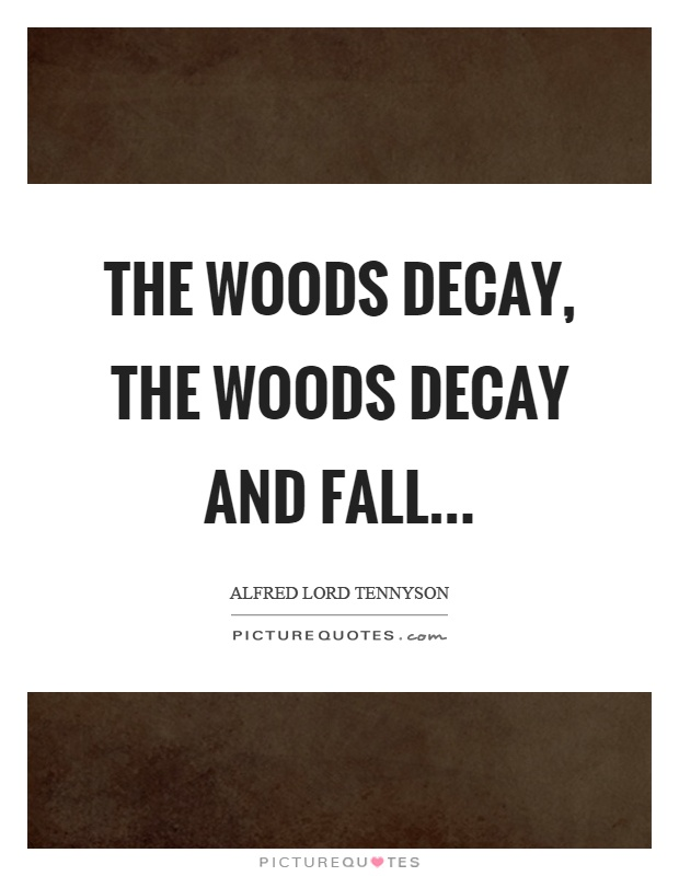 The woods decay, the woods decay and fall Picture Quote #1