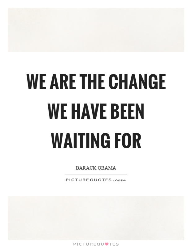 We are the change we have been waiting for Picture Quote #1