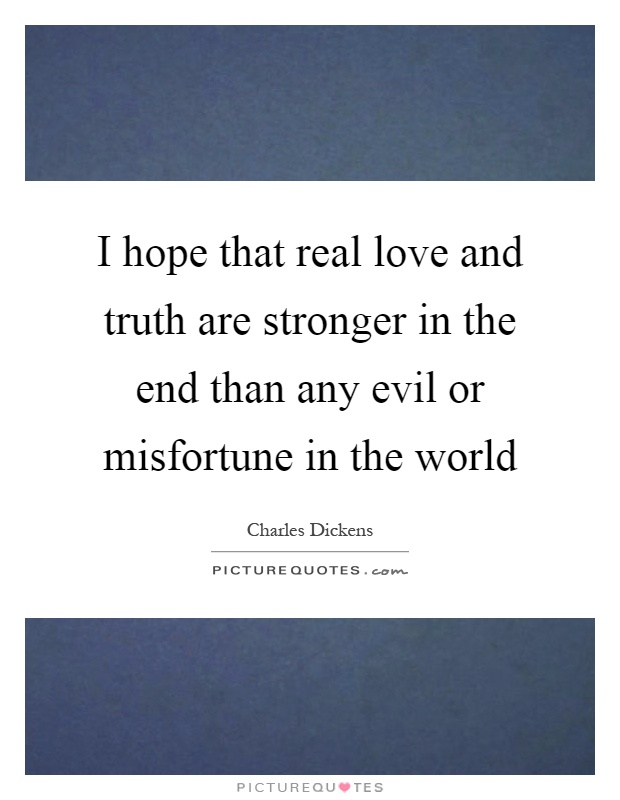 I hope that real love and truth are stronger in the end than any evil or misfortune in the world Picture Quote #1