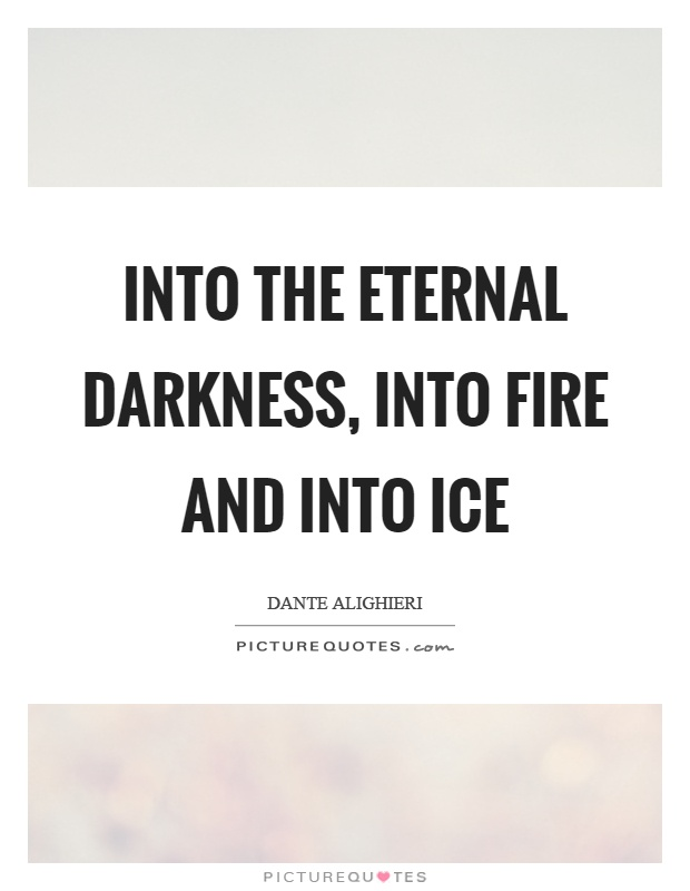 Into the eternal darkness, into fire and into ice Picture Quote #1