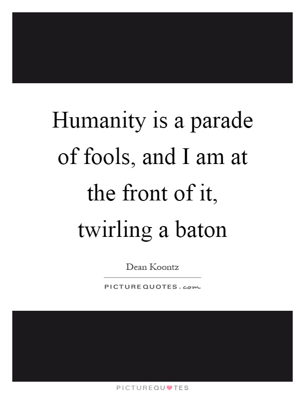 Humanity is a parade of fools, and I am at the front of it, twirling a baton Picture Quote #1