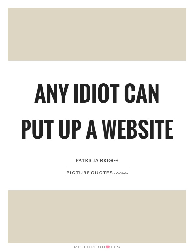 Any Idiot Can Put Up A Website Picture Quotes Delectable Quotes Website