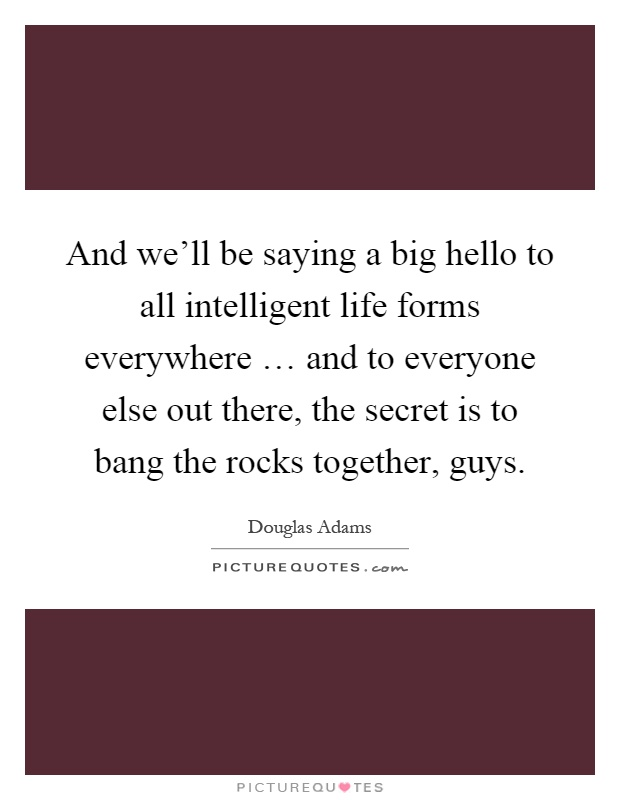 And we'll be saying a big hello to all intelligent life forms everywhere … and to everyone else out there, the secret is to bang the rocks together, guys Picture Quote #1