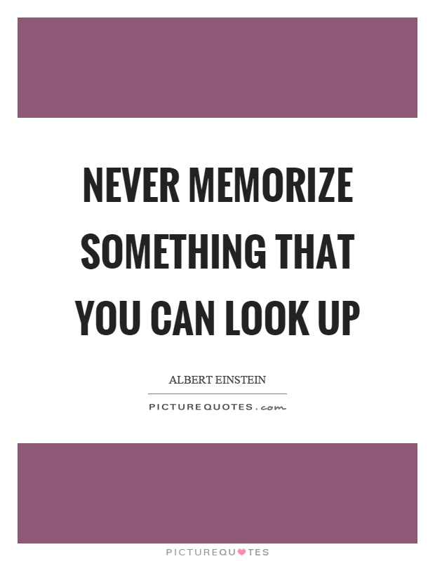 Never memorize something that you can look up Picture Quote #1