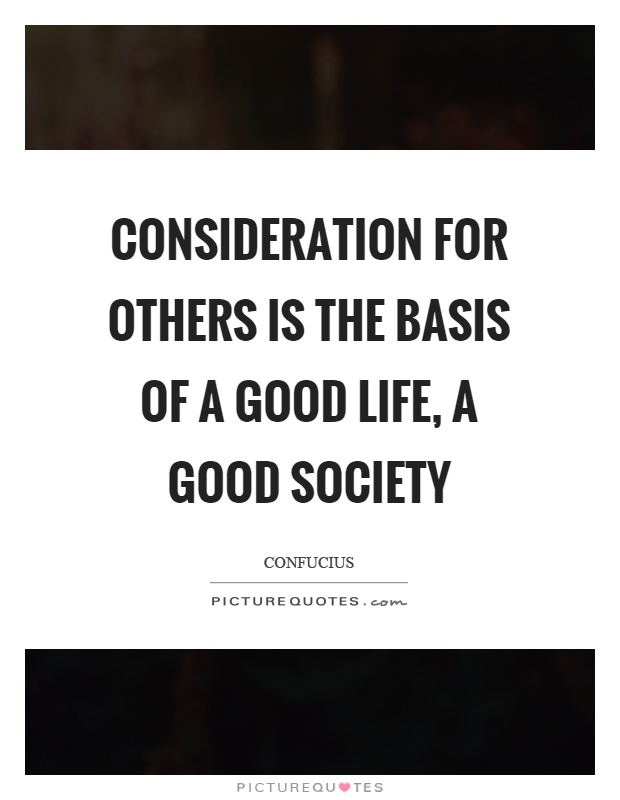 Consideration for others is the basis of a good life, a good society Picture Quote #1