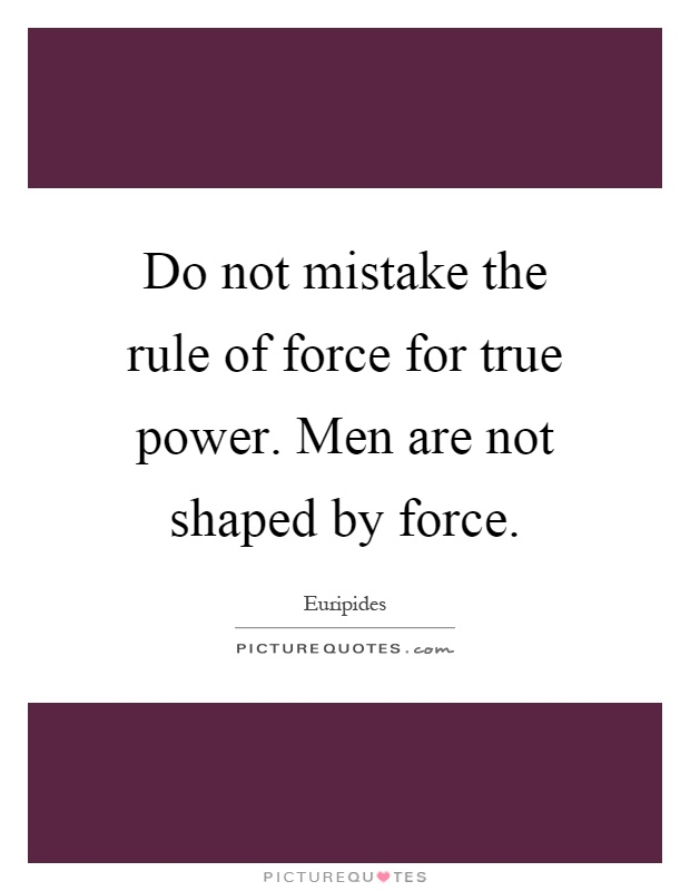 Do not mistake the rule of force for true power. Men are not shaped by force Picture Quote #1