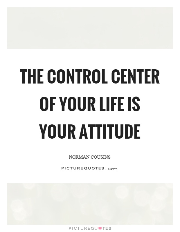 The control center of your life is your attitude Picture Quote #1