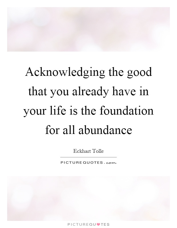 Acknowledging the good that you already have in your life is the foundation for all abundance Picture Quote #1
