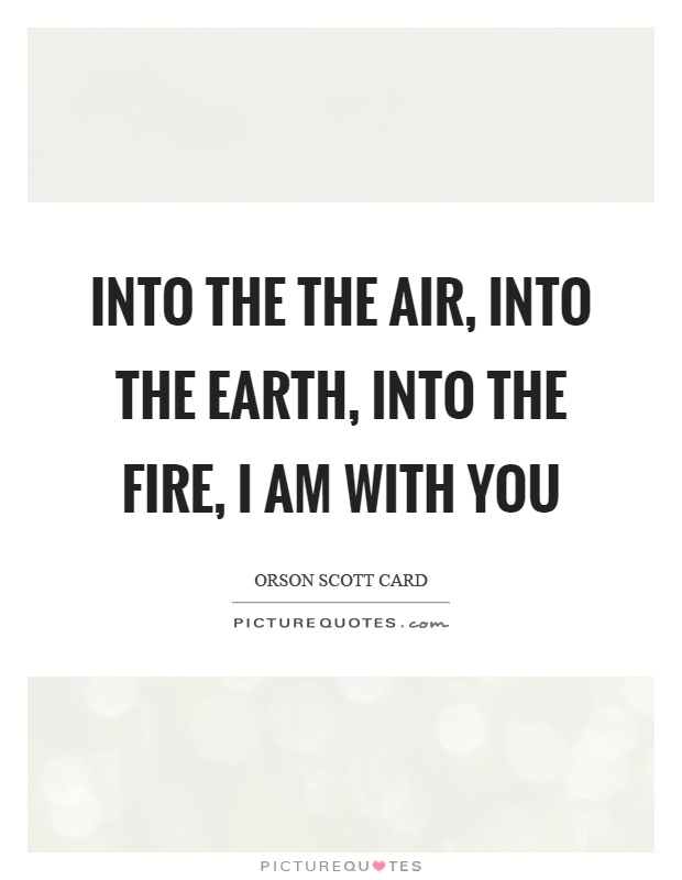Into the the air, into the earth, into the fire, I am with you Picture Quote #1