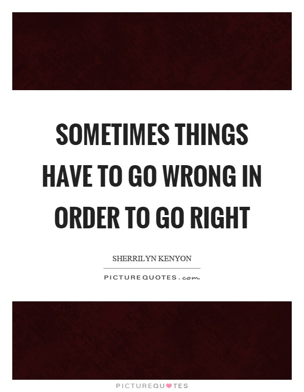 Sometimes things have to go wrong in order to go right Picture Quote #1