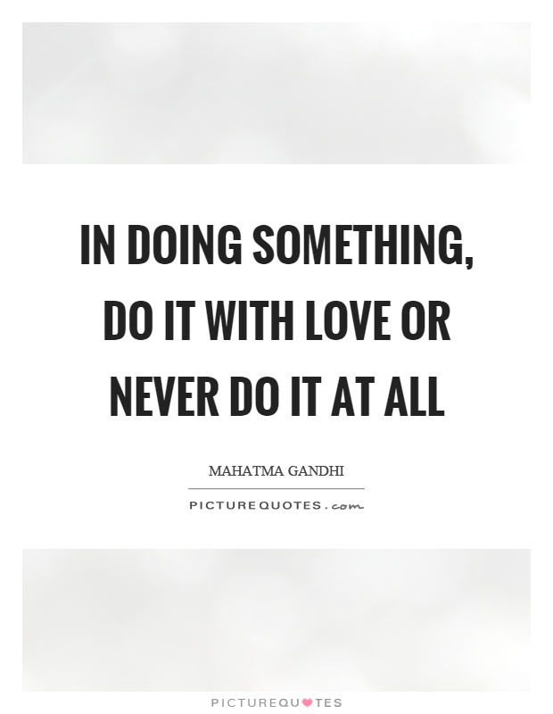 In doing something, do it with love or never do it at all Picture Quote #1