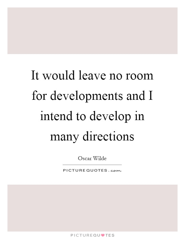 It would leave no room for developments and I intend to develop in many directions Picture Quote #1
