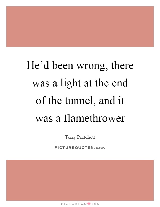 He'd been wrong, there was a light at the end of the tunnel, and it was a flamethrower Picture Quote #1