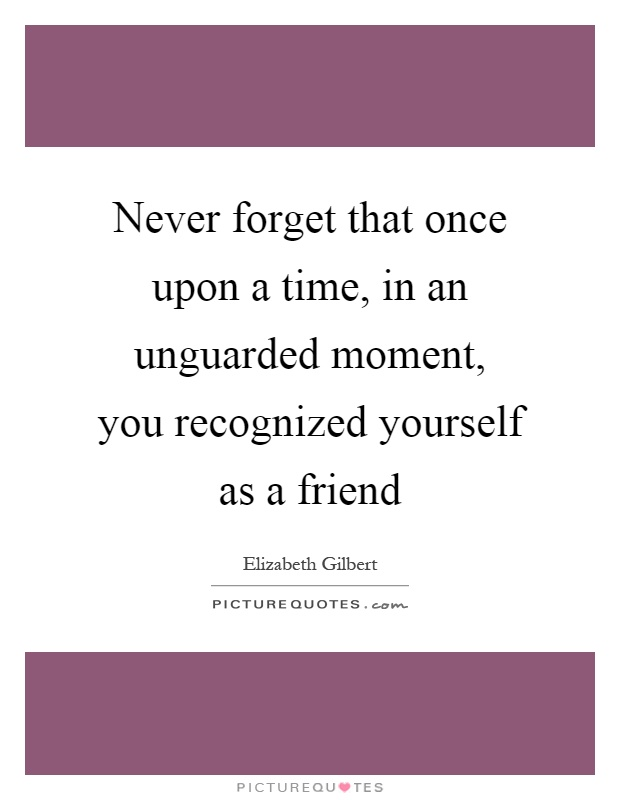 Never forget that once upon a time, in an unguarded moment, you recognized yourself as a friend Picture Quote #1