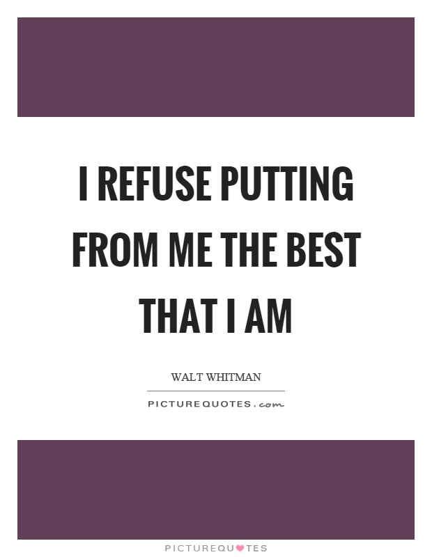 I refuse putting from me the best that I am Picture Quote #1