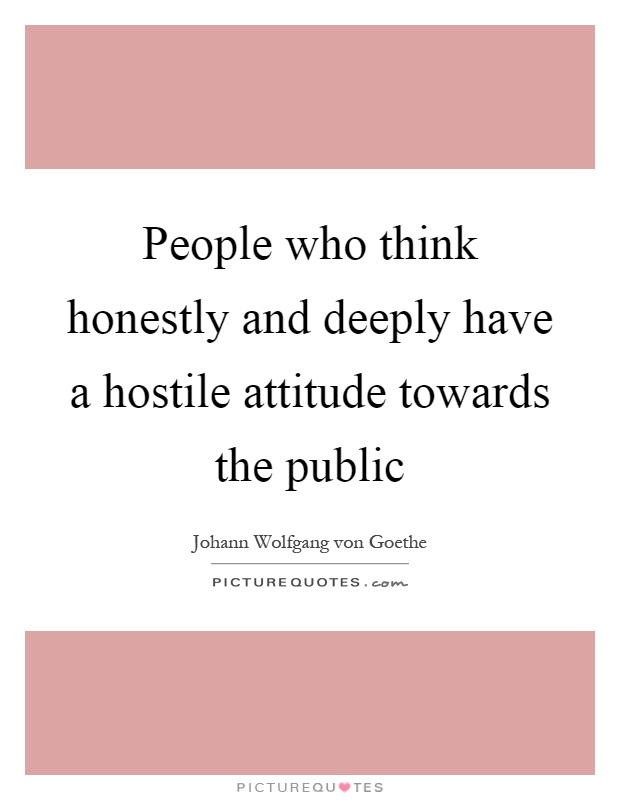 People who think honestly and deeply have a hostile attitude towards the public Picture Quote #1