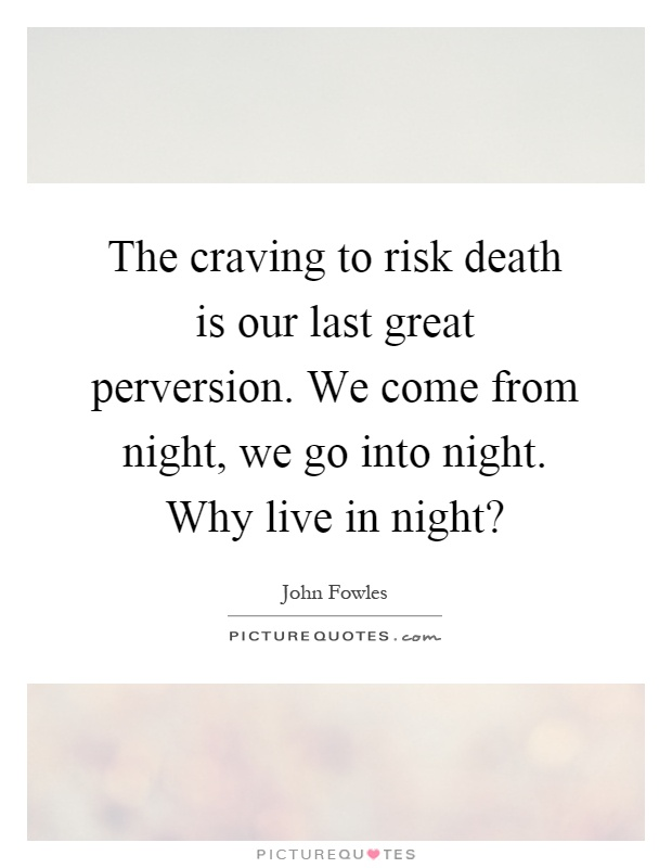 The craving to risk death is our last great perversion. We come from night, we go into night. Why live in night? Picture Quote #1