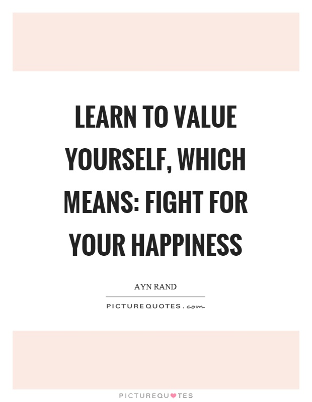 Learn to value yourself, which means: fight for your happiness Picture Quote #1