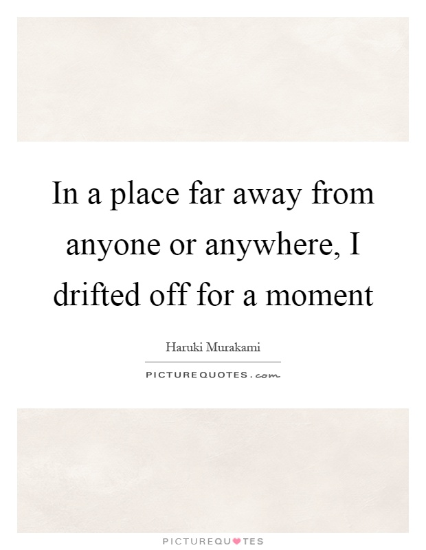 In a place far away from anyone or anywhere, I drifted off for a moment Picture Quote #1