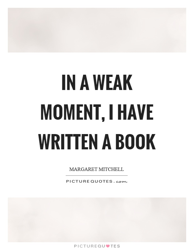 In a weak moment, I have written a book Picture Quote #1
